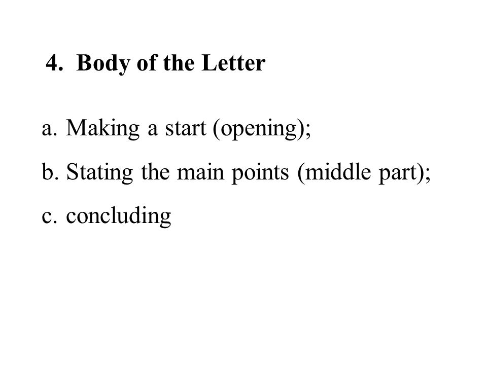 4. Body of the Letter Making a start (opening); Stating the main points (middle part); concluding