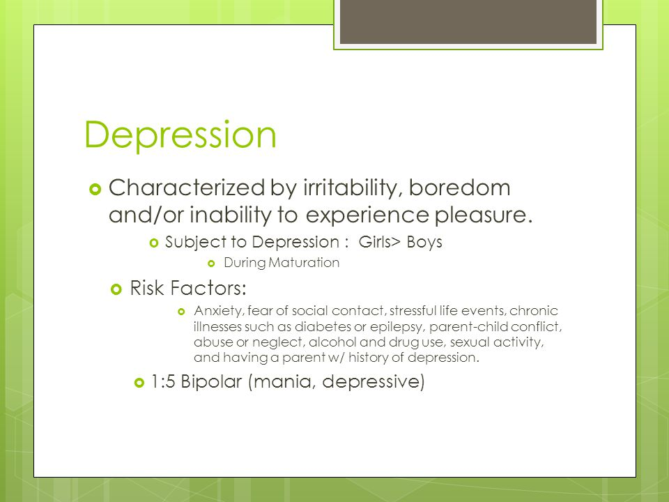 Depression Characterized by irritability, boredom and/or inability to experience pleasure. Subject to Depression : Girls> Boys.