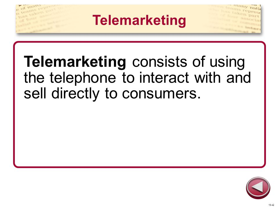Telemarketing Telemarketing consists of using the telephone to interact with and sell directly to consumers.
