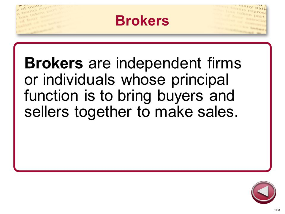 Brokers Brokers are independent firms or individuals whose principal function is to bring buyers and sellers together to make sales.
