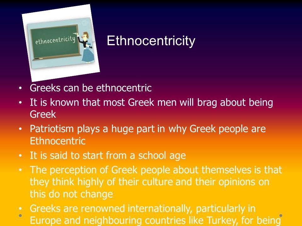 Ethnocentricity Greeks can be ethnocentric