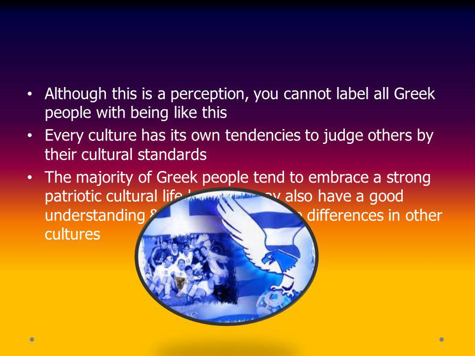 Although this is a perception, you cannot label all Greek people with being like this