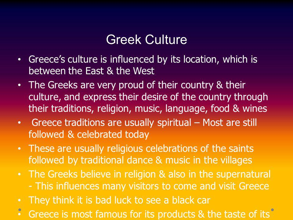Greek Culture Greece's culture is influenced by its location, which is between the East & the West.