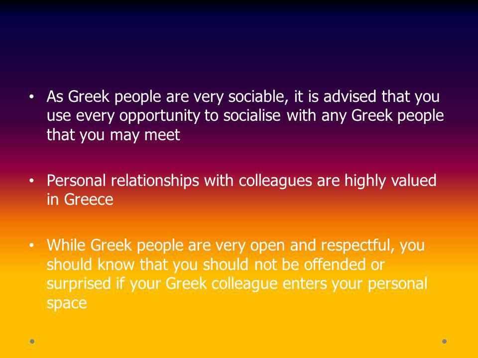 As Greek people are very sociable, it is advised that you use every opportunity to socialise with any Greek people that you may meet