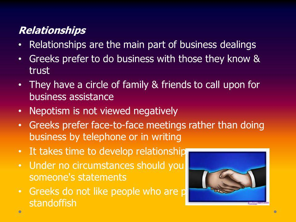 Relationships Relationships are the main part of business dealings. Greeks prefer to do business with those they know & trust.