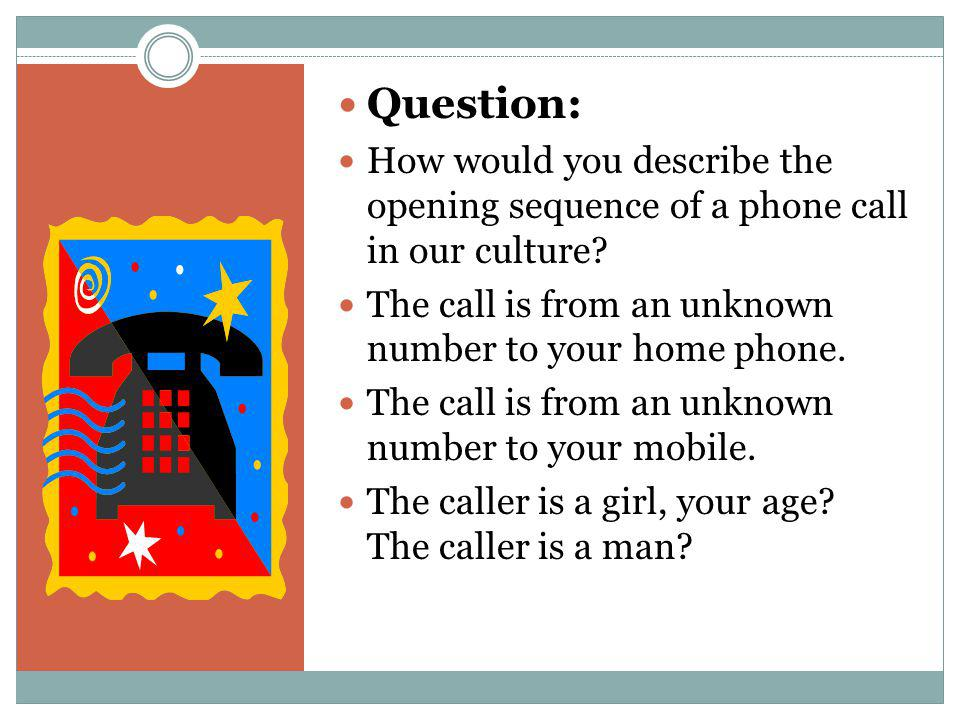 Question: How would you describe the opening sequence of a phone call in our culture The call is from an unknown number to your home phone.