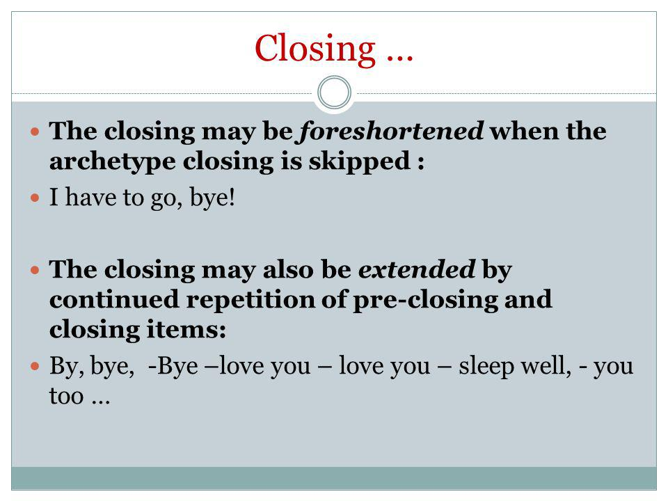 Closing … The closing may be foreshortened when the archetype closing is skipped : I have to go, bye!