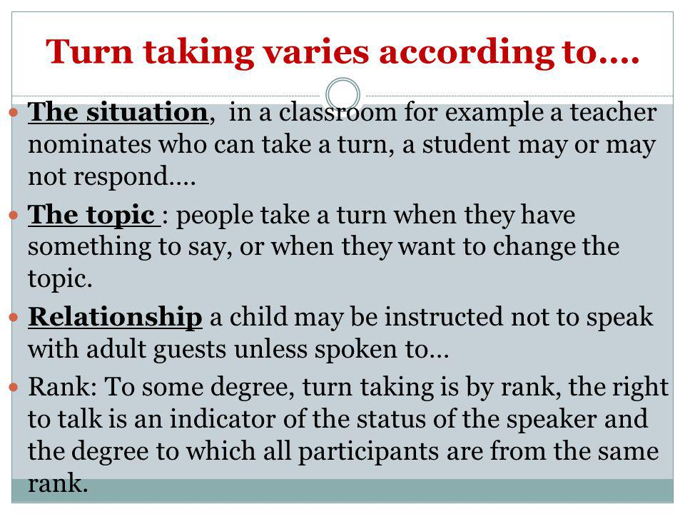 Turn taking varies according to….