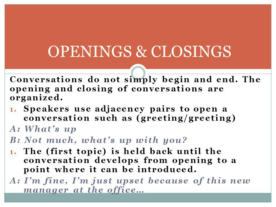 OPENINGS & CLOSINGS Conversations do not simply begin and end. The opening and closing of conversations are organized.