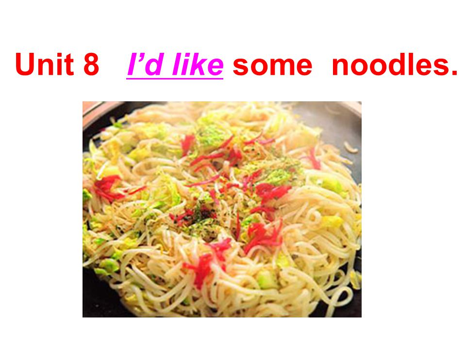 Unit 8 I'd like some noodles.