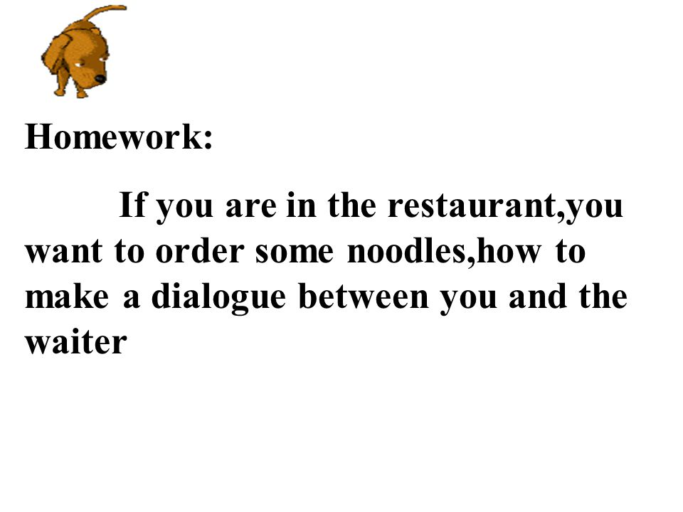 Homework: If you are in the restaurant,you want to order some noodles,how to make a dialogue between you and the waiter.