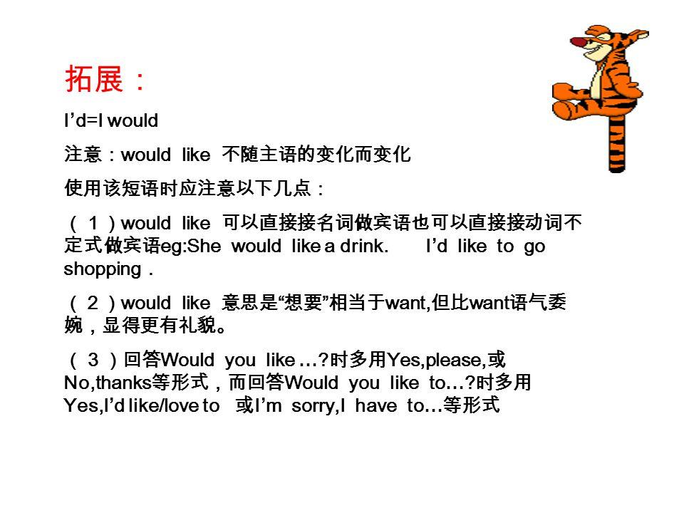 拓展: I'd=I would 注意:would like 不随主语的变化而变化 使用该短语时应注意以下几点: