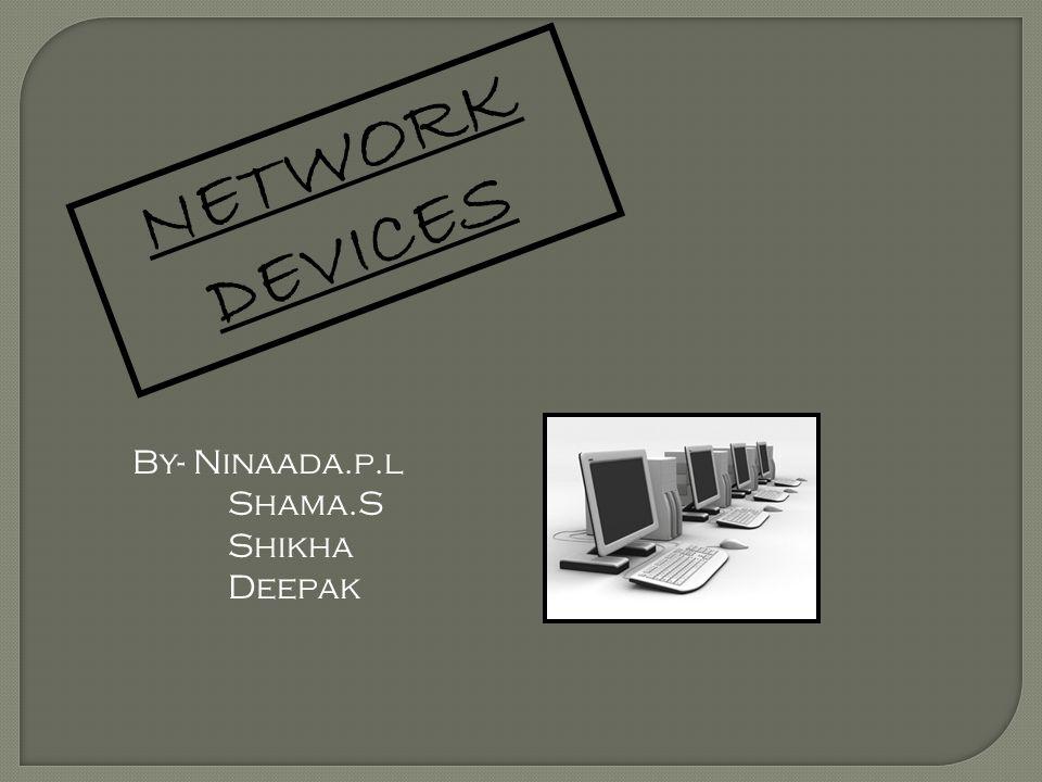 NETWORK DEVICES By- Ninaada.p.l Shama.S Shikha Deepak