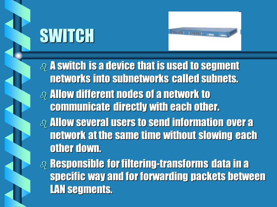SWITCH A switch is a device that is used to segment networks into subnetworks called subnets.