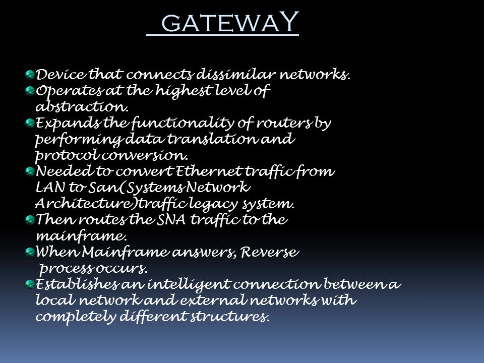 gatewaY Device that connects dissimilar networks.
