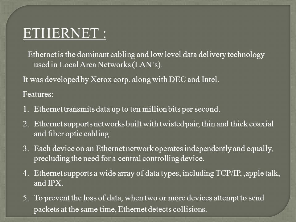 ETHERNET : Ethernet is the dominant cabling and low level data delivery technology used in Local Area Networks (LAN's).
