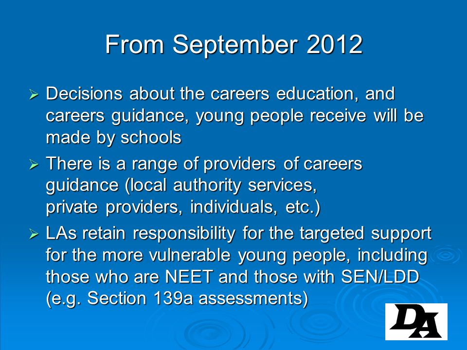 From September 2012 Decisions about the careers education, and careers guidance, young people receive will be made by schools.