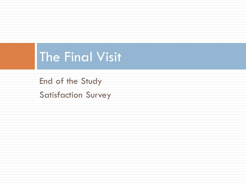 The Final Visit End of the Study Satisfaction Survey