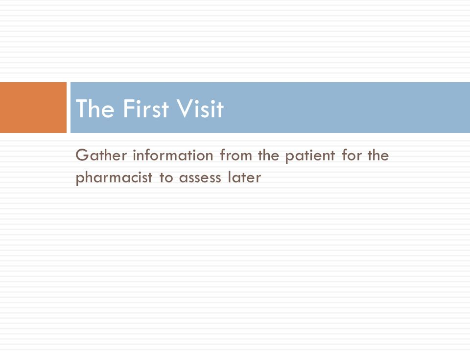 The First Visit Gather information from the patient for the pharmacist to assess later