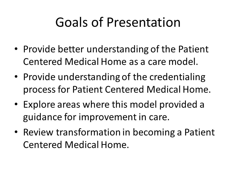 Goals of Presentation Provide better understanding of the Patient Centered Medical Home as a care model.