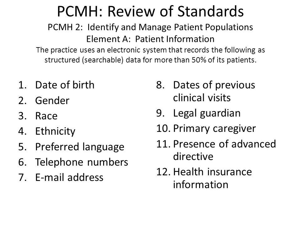 PCMH: Review of Standards PCMH 2: Identify and Manage Patient Populations Element A: Patient Information The practice uses an electronic system that records the following as structured (searchable) data for more than 50% of its patients.