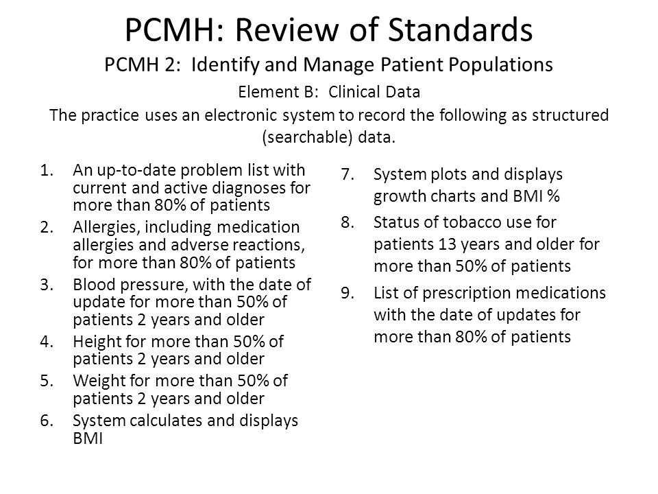 PCMH: Review of Standards PCMH 2: Identify and Manage Patient Populations Element B: Clinical Data The practice uses an electronic system to record the following as structured (searchable) data.