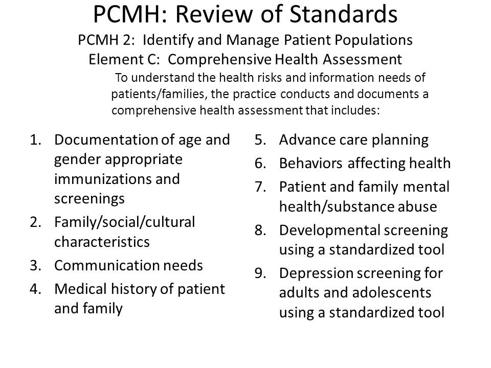 PCMH: Review of Standards PCMH 2: Identify and Manage Patient Populations Element C: Comprehensive Health Assessment To understand the health risks and information needs of patients/families, the practice conducts and documents a comprehensive health assessment that includes: