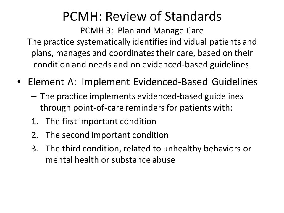 PCMH: Review of Standards PCMH 3: Plan and Manage Care The practice systematically identifies individual patients and plans, manages and coordinates their care, based on their condition and needs and on evidenced-based guidelines.