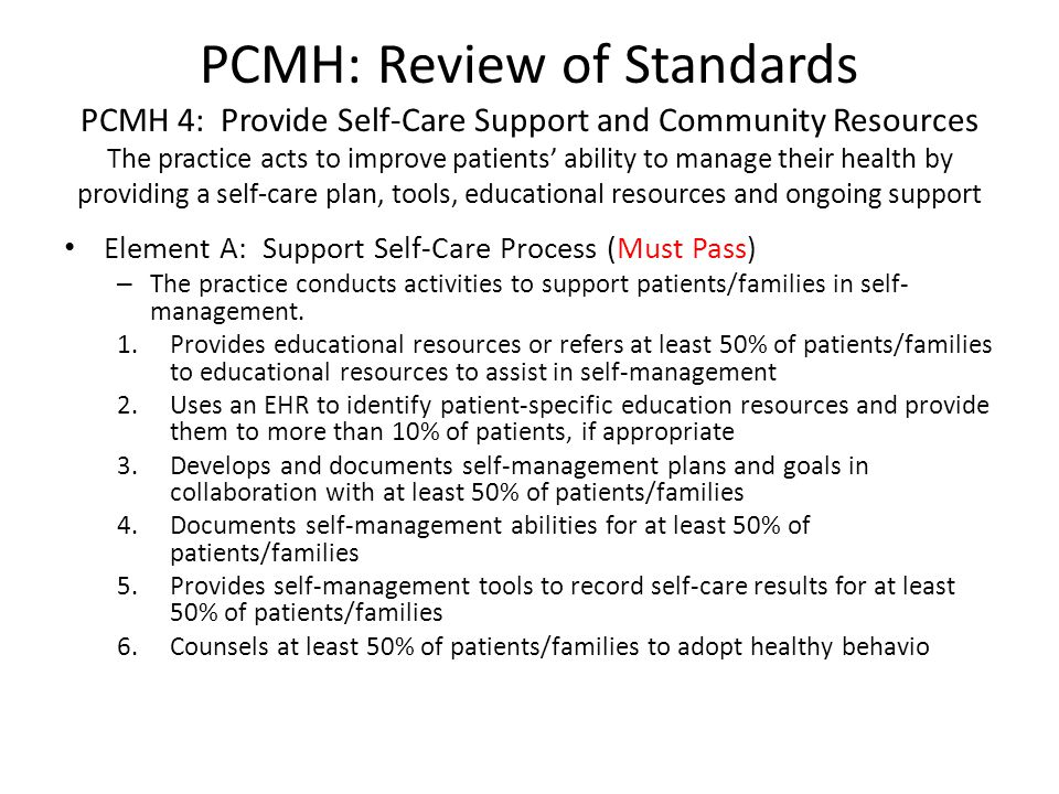 PCMH: Review of Standards PCMH 4: Provide Self-Care Support and Community Resources The practice acts to improve patients' ability to manage their health by providing a self-care plan, tools, educational resources and ongoing support