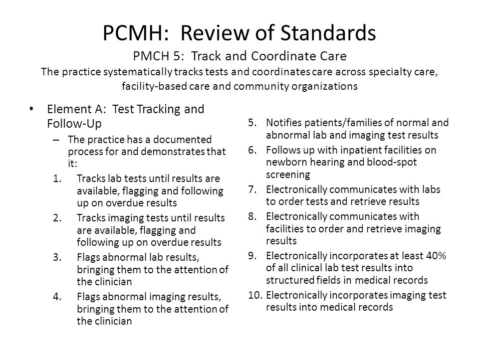 PCMH: Review of Standards PMCH 5: Track and Coordinate Care The practice systematically tracks tests and coordinates care across specialty care, facility-based care and community organizations