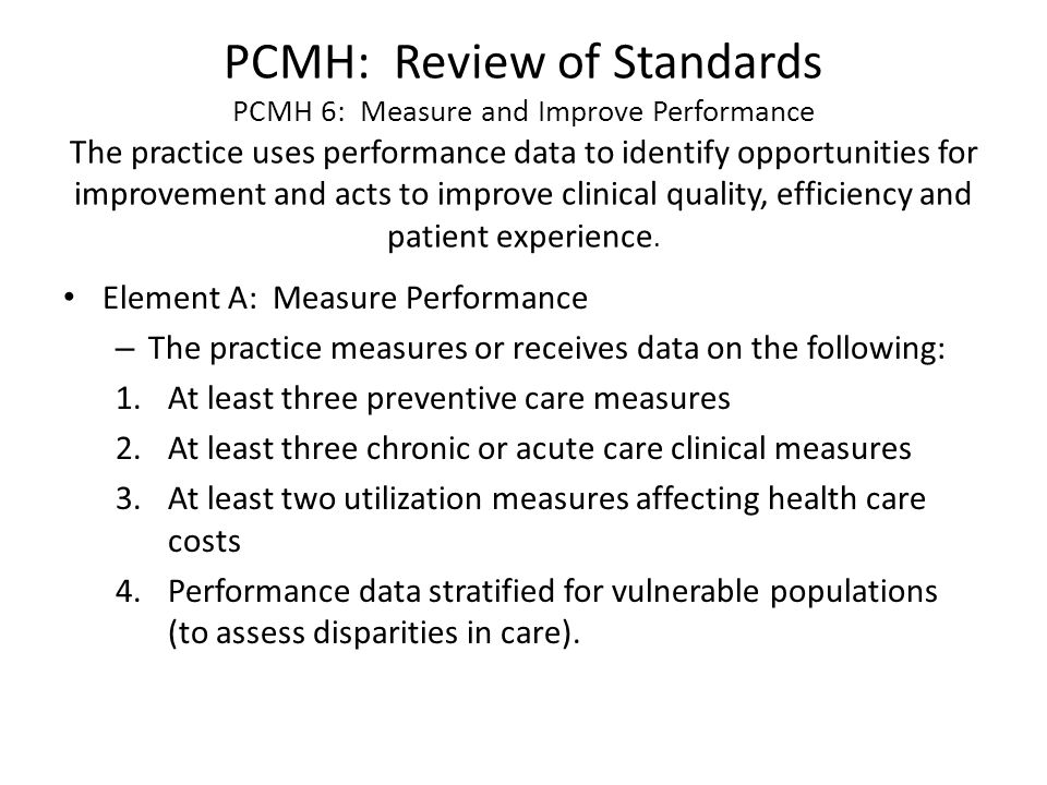 PCMH: Review of Standards PCMH 6: Measure and Improve Performance The practice uses performance data to identify opportunities for improvement and acts to improve clinical quality, efficiency and patient experience.