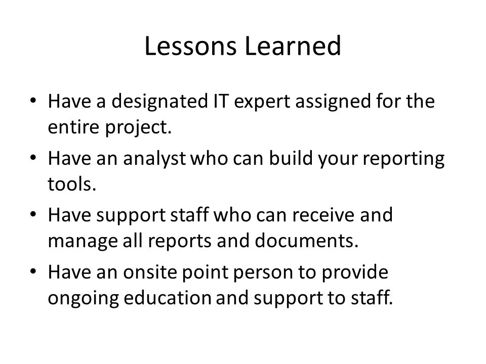Lessons Learned Have a designated IT expert assigned for the entire project. Have an analyst who can build your reporting tools.