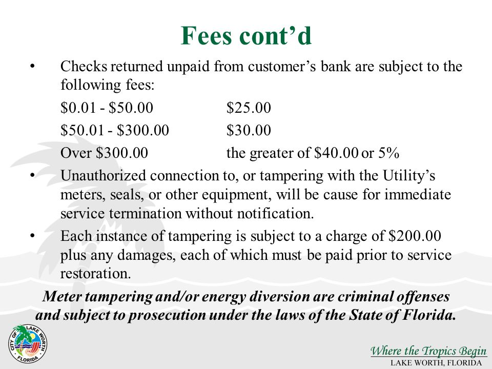 Fees cont'd Checks returned unpaid from customer's bank are subject to the following fees: $0.01 - $50.00 $25.00.