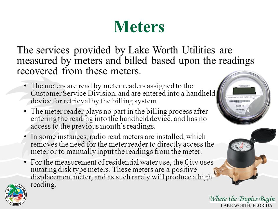 Meters The services provided by Lake Worth Utilities are measured by meters and billed based upon the readings recovered from these meters.