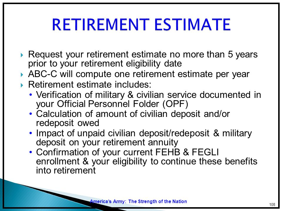 RETIREMENT ESTIMATE Request your retirement estimate no more than 5 years prior to your retirement eligibility date.