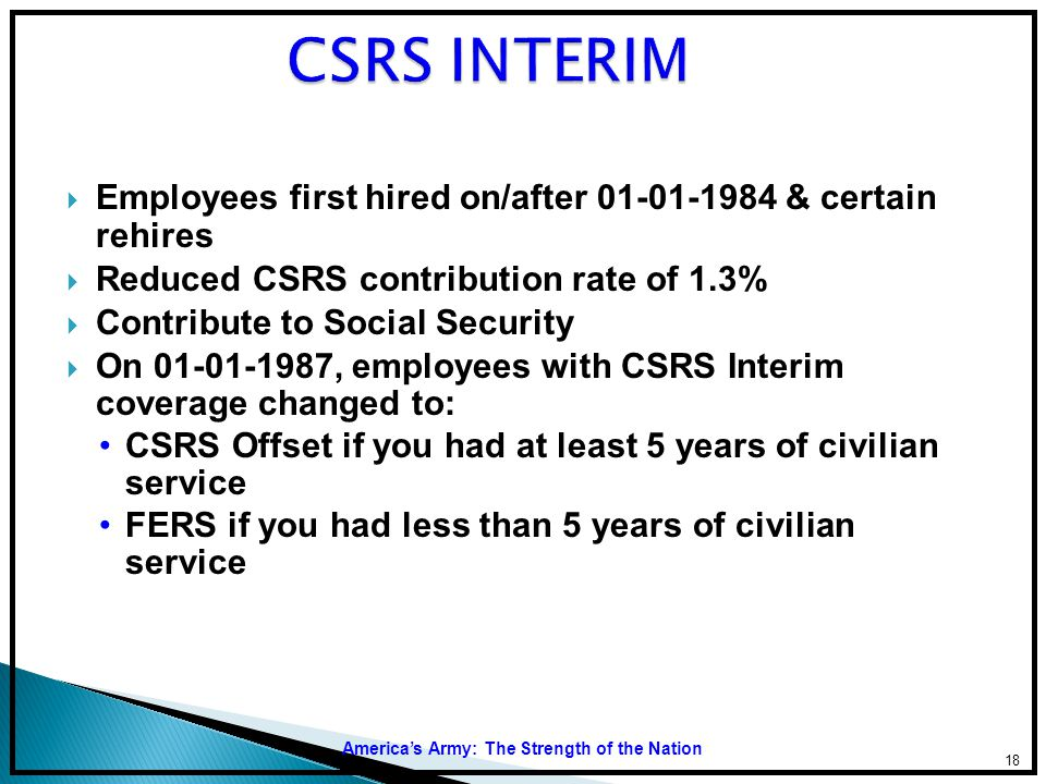 CSRS INTERIM Employees first hired on/after 01-01-1984 & certain rehires. Reduced CSRS contribution rate of 1.3%