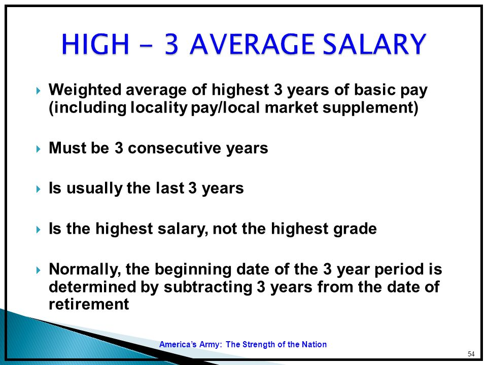 HIGH - 3 AVERAGE SALARY Weighted average of highest 3 years of basic pay (including locality pay/local market supplement)