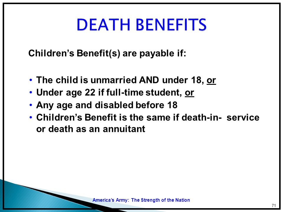 DEATH BENEFITS Children's Benefit(s) are payable if: