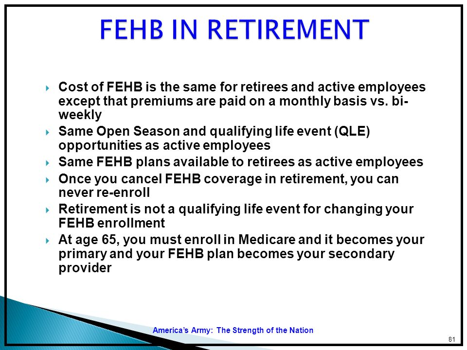 FEHB IN RETIREMENT Cost of FEHB is the same for retirees and active employees except that premiums are paid on a monthly basis vs. bi- weekly.