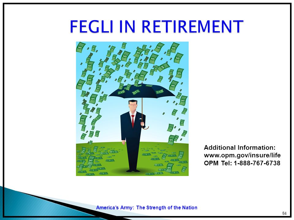 FEGLI IN RETIREMENT Additional Information: www.opm.gov/insure/life OPM Tel: 1-888-767-6738.