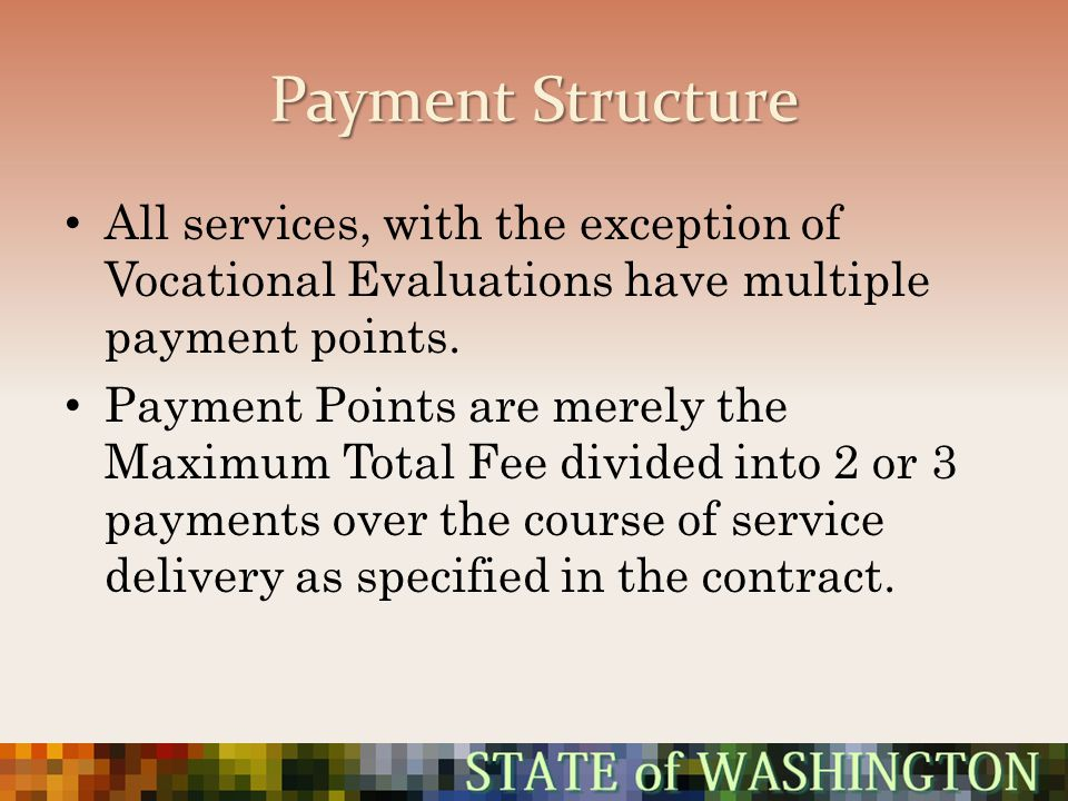 Payment Structure All services, with the exception of Vocational Evaluations have multiple payment points.