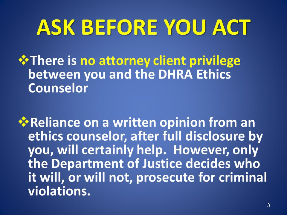 ASK BEFORE YOU ACT There is no attorney client privilege between you and the DHRA Ethics Counselor.