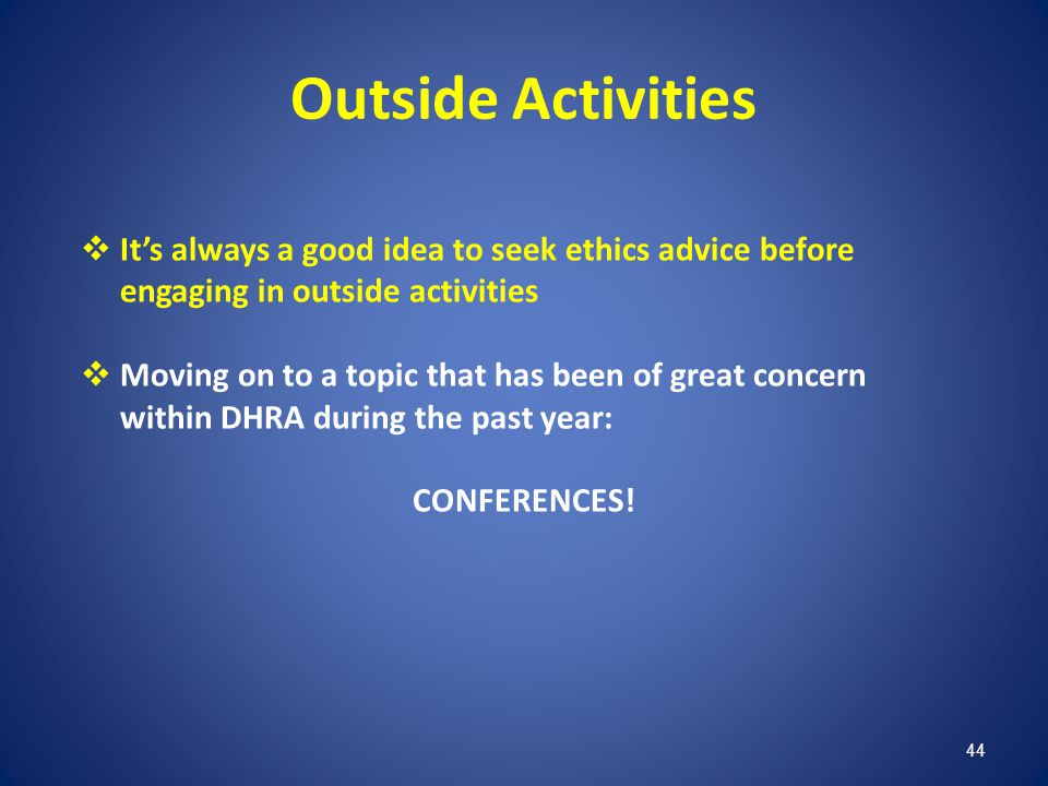 Outside Activities It's always a good idea to seek ethics advice before engaging in outside activities.