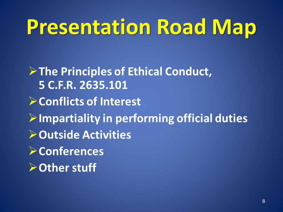 Presentation Road Map The Principles of Ethical Conduct, 5 C.F.R. 2635.101. Conflicts of Interest.