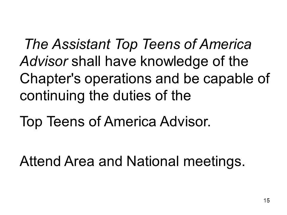 The Assistant Top Teens of America Advisor shall have knowledge of the Chapter s operations and be capable of continuing the duties of the