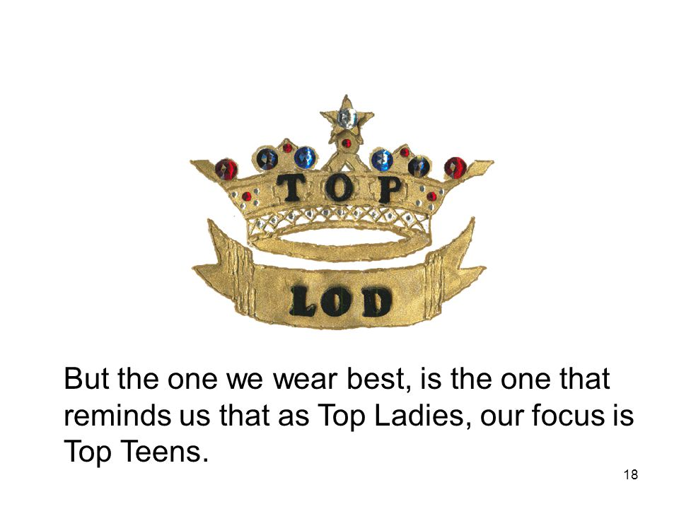 But the one we wear best, is the one that reminds us that as Top Ladies, our focus is Top Teens.