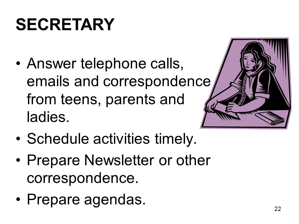 SECRETARY Answer telephone calls, emails and correspondence from teens, parents and ladies. Schedule activities timely.