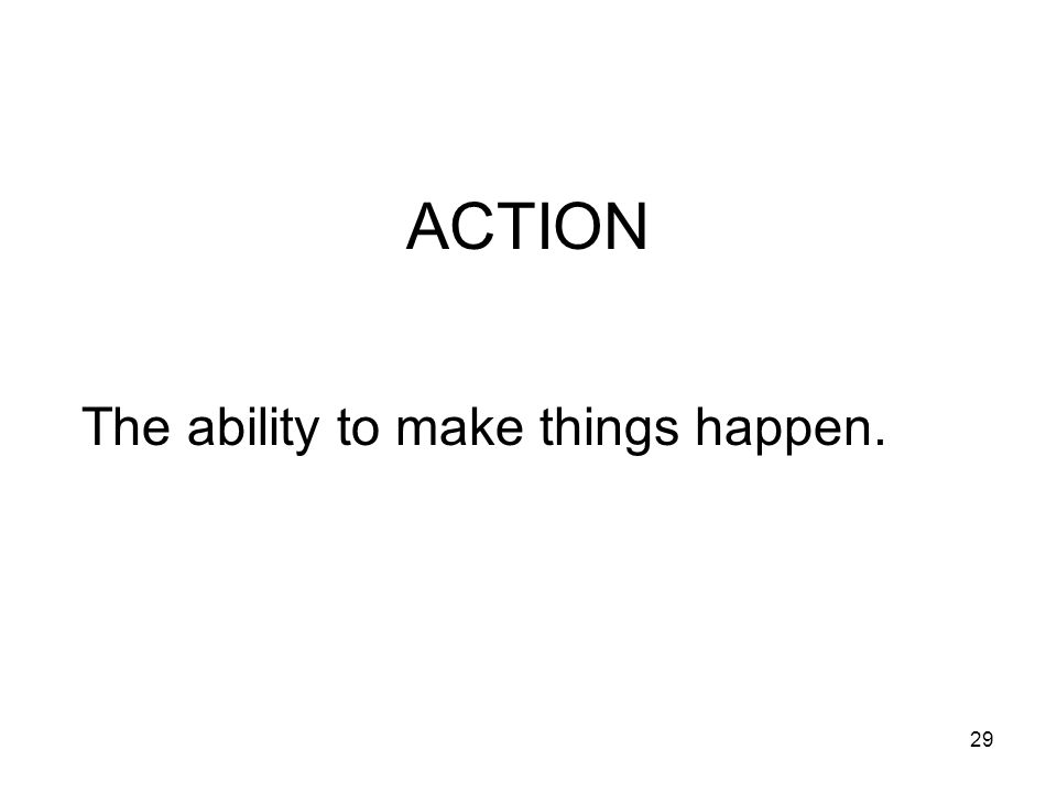ACTION The ability to make things happen.