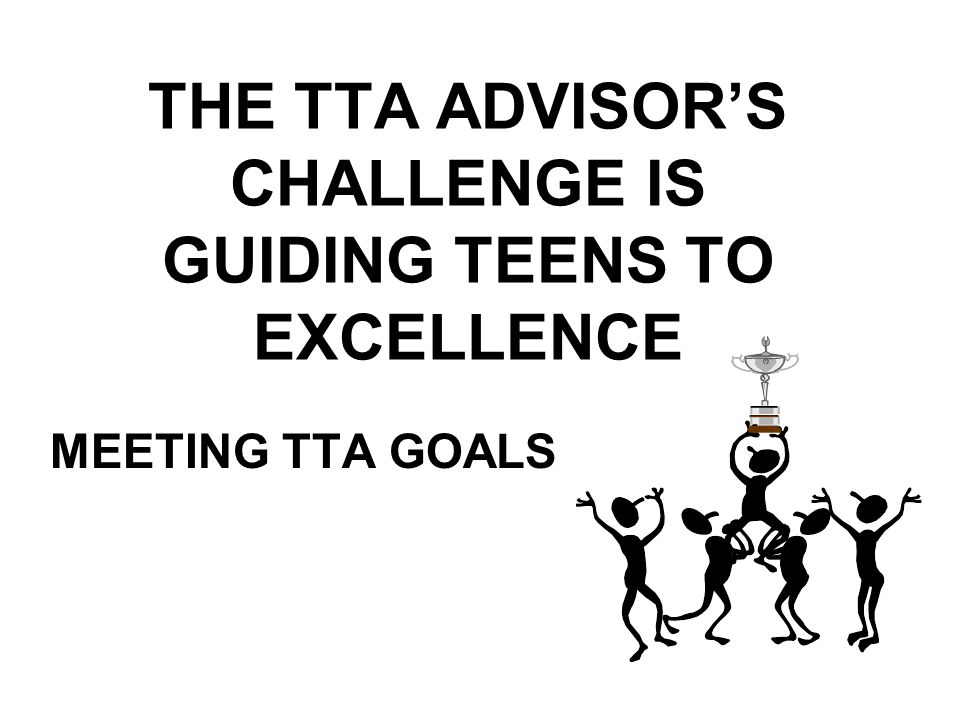 THE TTA ADVISOR'S CHALLENGE IS GUIDING TEENS TO EXCELLENCE