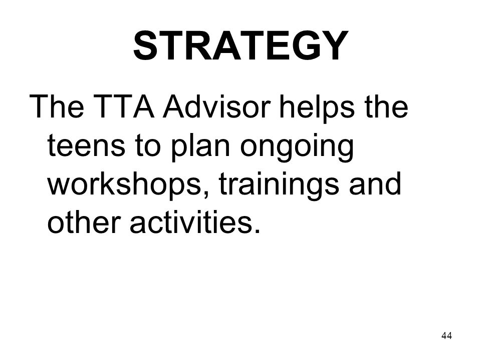 STRATEGY The TTA Advisor helps the teens to plan ongoing workshops, trainings and other activities.
